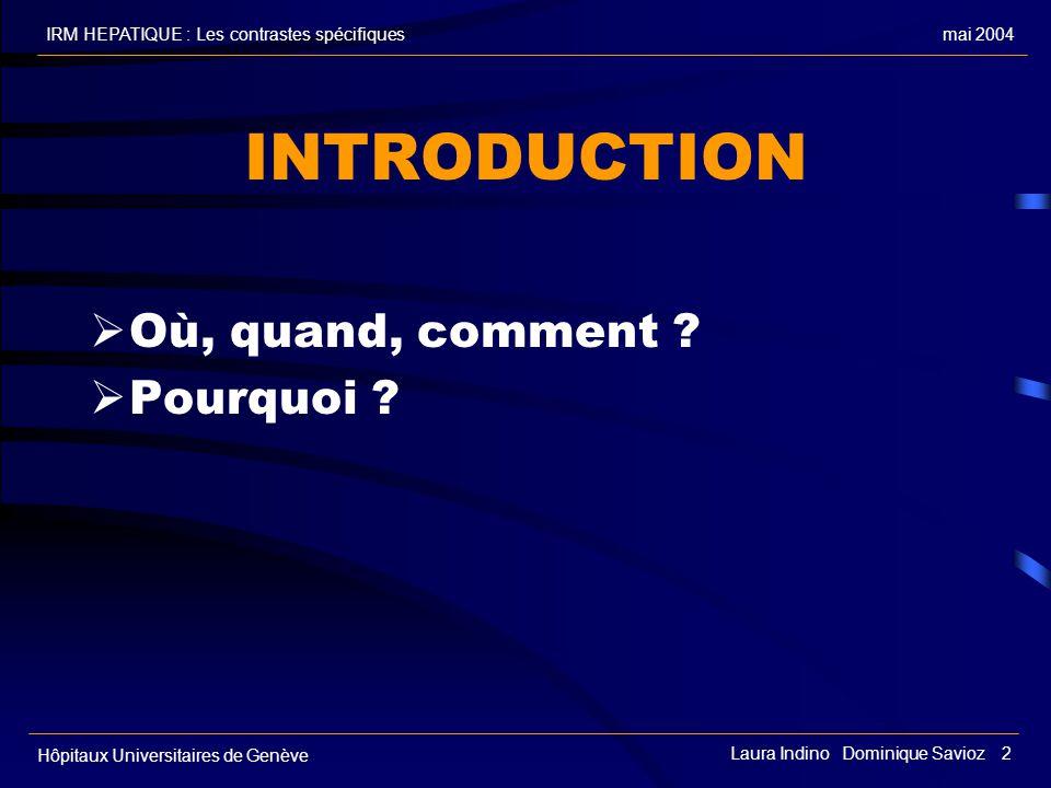 mai 2004IRM HEPATIQUE : Les contrastes spécifiques Hôpitaux Universitaires de Genève Laura Indino Dominique Savioz 2 INTRODUCTION Où, quand, comment ?