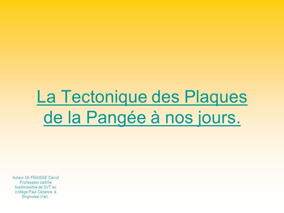 La Tectonique des Plaques de la Pangée à nos jours. Auteur Mr FRAISSE David Professeur certifié biadmissible de SVT au collège Paul Cézanne à Brignole