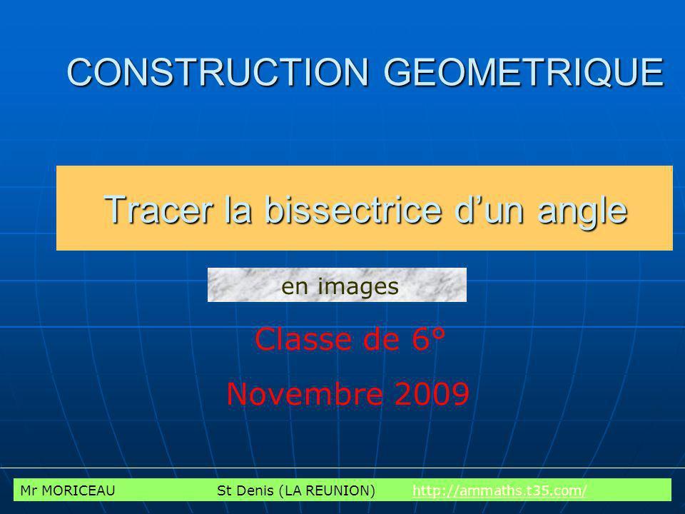 CONSTRUCTION GEOMETRIQUE Tracer la bissectrice dun angle Classe de 6° Novembre 2009 en images Mr MORICEAU St Denis (LA REUNION) http://ammaths.t35.com