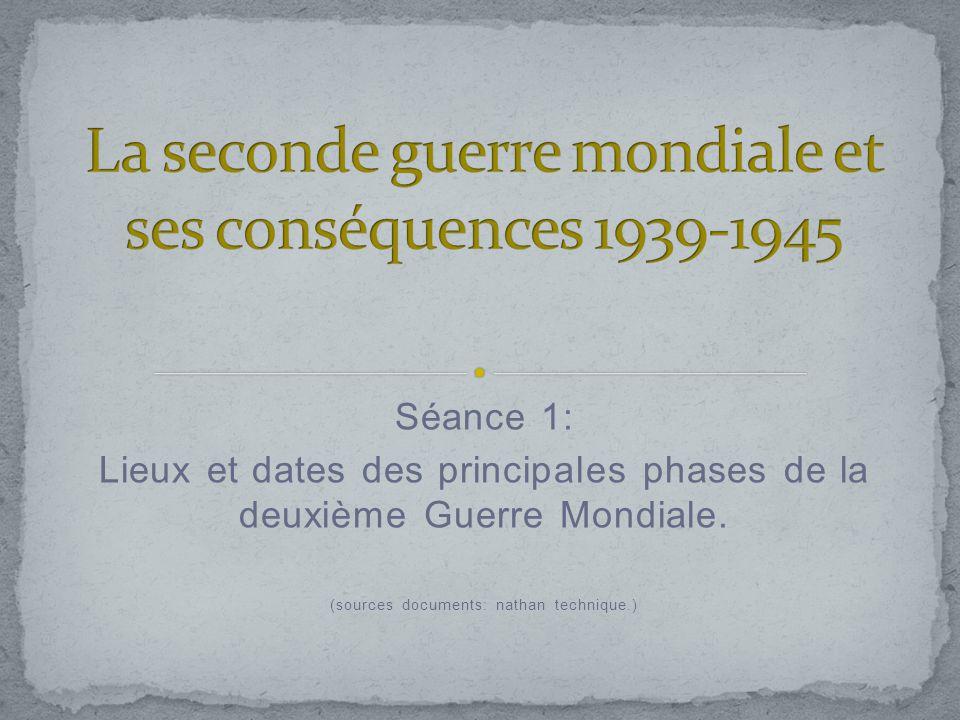 Séance 1: Lieux et dates des principales phases de la deuxième Guerre Mondiale. (sources documents: nathan technique.)