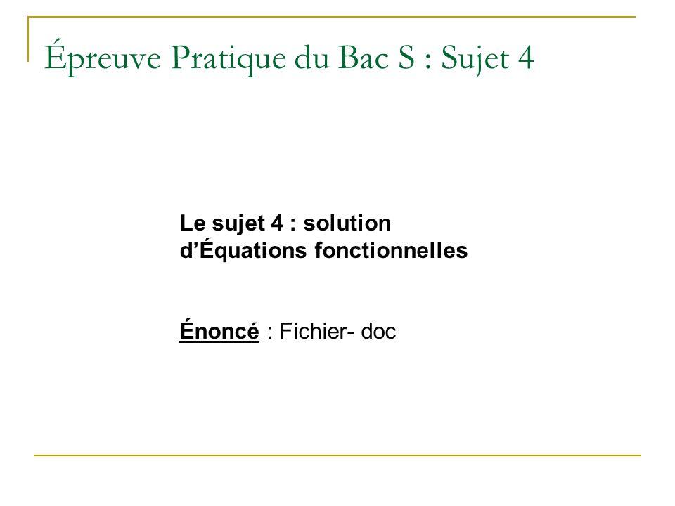 Épreuve Pratique du Bac S : Sujet 4 Le sujet 4 : solution dÉquations fonctionnelles Énoncé : Fichier- doc