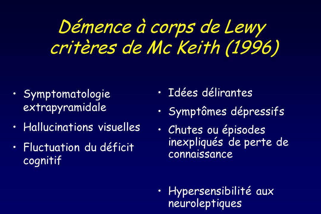Démence à corps de Lewy critères de Mc Keith (1996) Symptomatologie extrapyramidale Hallucinations visuelles Fluctuation du déficit cognitif Idées délirantes Symptômes dépressifs Chutes ou épisodes inexpliqués de perte de connaissance Hypersensibilité aux neuroleptiques
