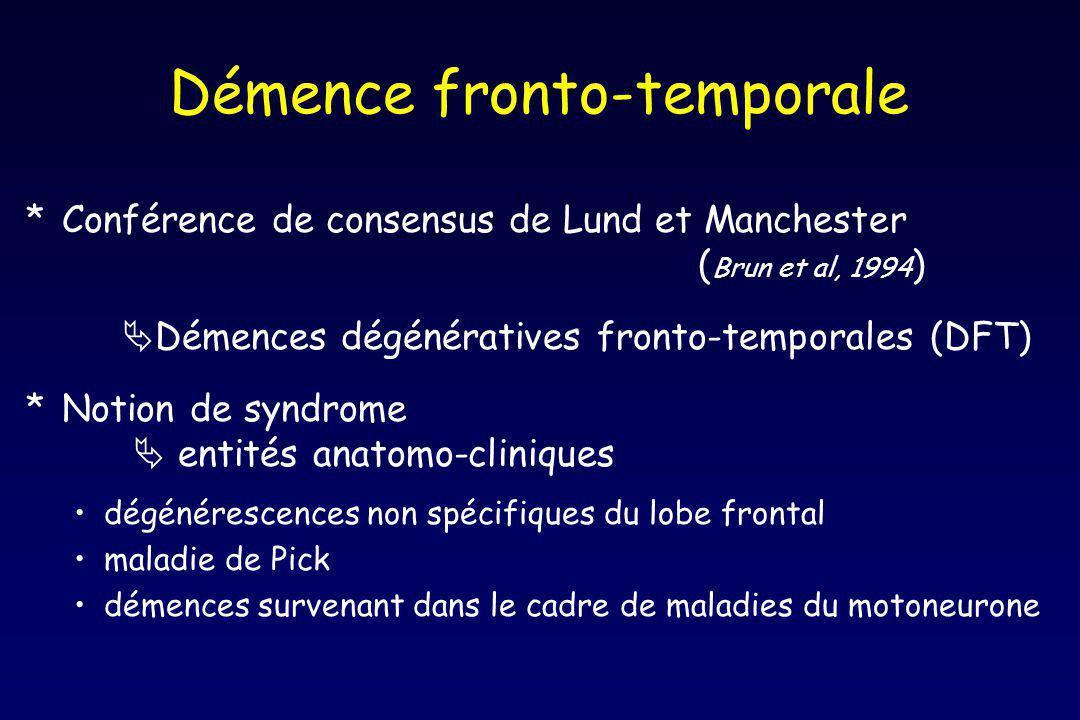 Démence fronto-temporale *Conférence de consensus de Lund et Manchester ( Brun et al, 1994 ) Démences dégénératives fronto-temporales (DFT) *Notion de syndrome entités anatomo-cliniques dégénérescences non spécifiques du lobe frontal maladie de Pick démences survenant dans le cadre de maladies du motoneurone