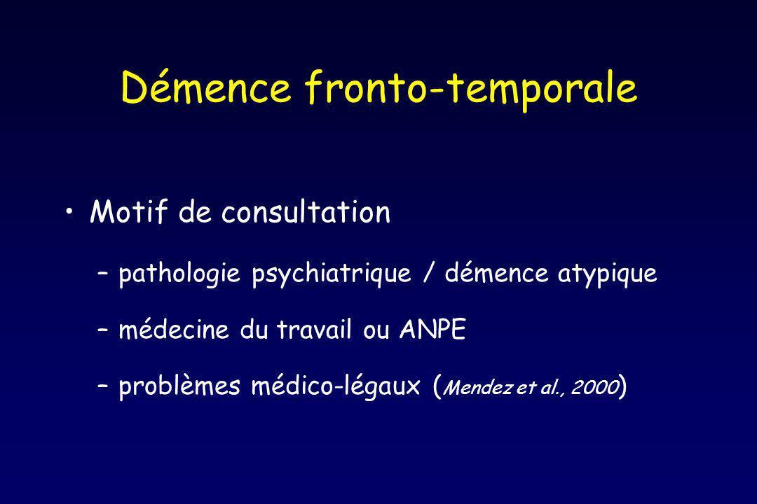 Démence fronto-temporale Motif de consultation –pathologie psychiatrique / démence atypique –médecine du travail ou ANPE –problèmes médico-légaux ( Mendez et al., 2000 )