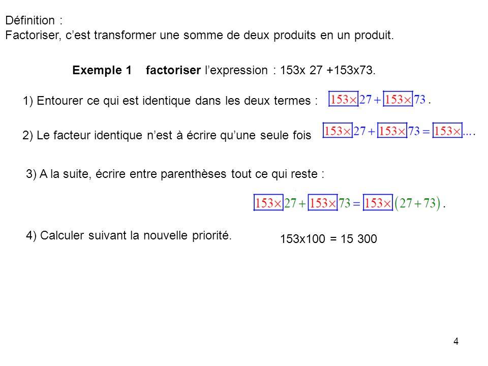 4 Définition : Factoriser, cest transformer une somme de deux produits en un produit. Exemple 1 factoriser lexpression : 153x 27 +153x73. 1) Entourer