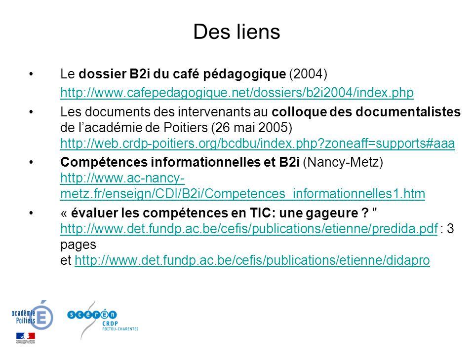 Des liens Le dossier B2i du café pédagogique (2004) http://www.cafepedagogique.net/dossiers/b2i2004/index.php Les documents des intervenants au colloque des documentalistes de lacadémie de Poitiers (26 mai 2005) http://web.crdp-poitiers.org/bcdbu/index.php?zoneaff=supports#aaa http://web.crdp-poitiers.org/bcdbu/index.php?zoneaff=supports#aaa Compétences informationnelles et B2i (Nancy-Metz) http://www.ac-nancy- metz.fr/enseign/CDI/B2i/Competences_informationnelles1.htm http://www.ac-nancy- metz.fr/enseign/CDI/B2i/Competences_informationnelles1.htm « évaluer les compétences en TIC: une gageure .