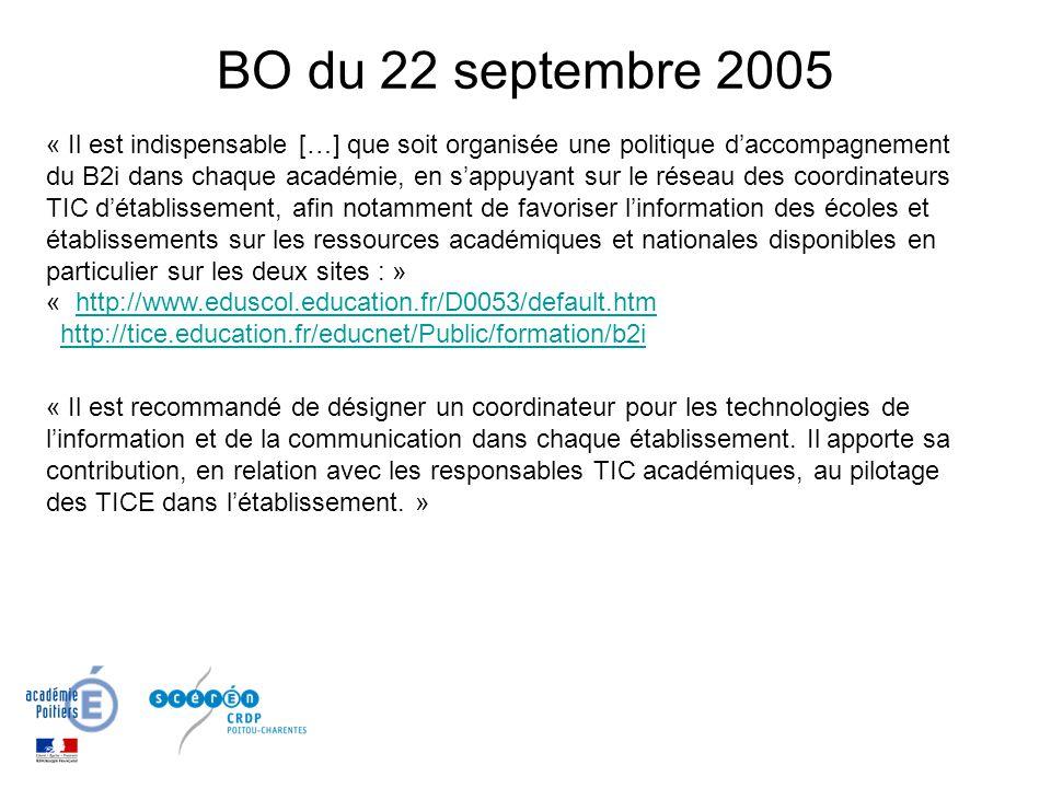BO du 22 septembre 2005 « Il est indispensable […] que soit organisée une politique daccompagnement du B2i dans chaque académie, en sappuyant sur le réseau des coordinateurs TIC détablissement, afin notamment de favoriser linformation des écoles et établissements sur les ressources académiques et nationales disponibles en particulier sur les deux sites : » « http://www.eduscol.education.fr/D0053/default.htm http://tice.education.fr/educnet/Public/formation/b2ihttp://www.eduscol.education.fr/D0053/default.htmhttp://tice.education.fr/educnet/Public/formation/b2i « Il est recommandé de désigner un coordinateur pour les technologies de linformation et de la communication dans chaque établissement.