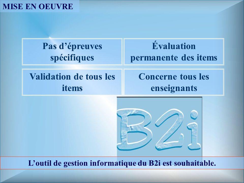 Pas dépreuves spécifiques Évaluation permanente des items Validation de tous les items Concerne tous les enseignants Loutil de gestion informatique du B2i est souhaitable.