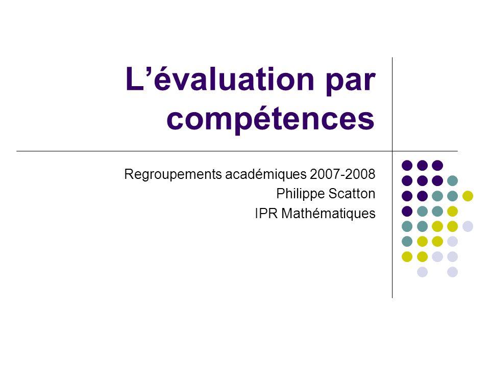 Lévaluation par compétences Regroupements académiques 2007-2008 Philippe Scatton IPR Mathématiques