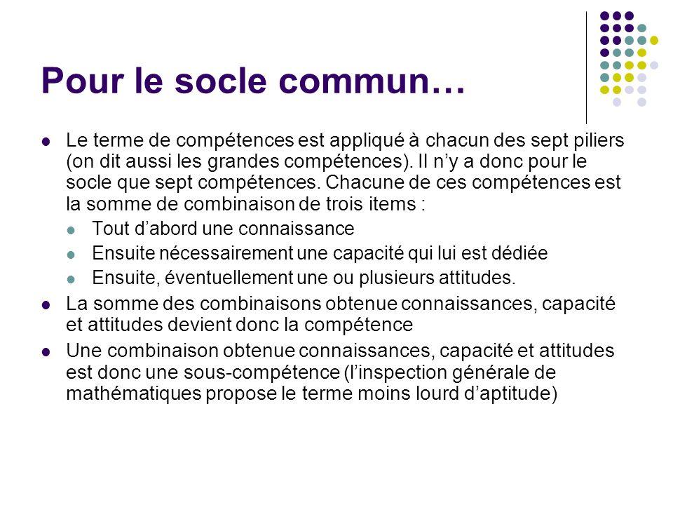 Pour le socle commun… Le terme de compétences est appliqué à chacun des sept piliers (on dit aussi les grandes compétences). Il ny a donc pour le socl