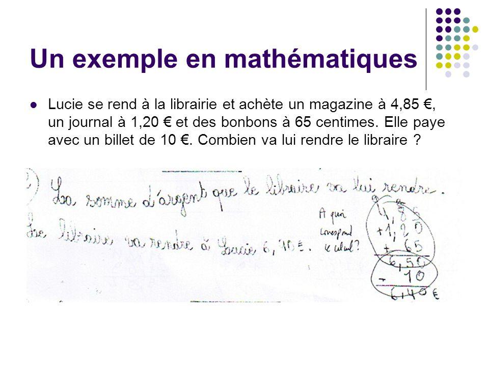 Un exemple en mathématiques Lucie se rend à la librairie et achète un magazine à 4,85, un journal à 1,20 et des bonbons à 65 centimes. Elle paye avec