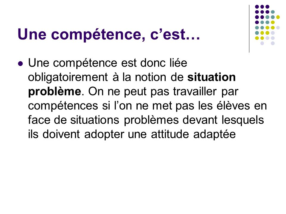 Une compétence, cest… Une compétence est donc liée obligatoirement à la notion de situation problème. On ne peut pas travailler par compétences si lon