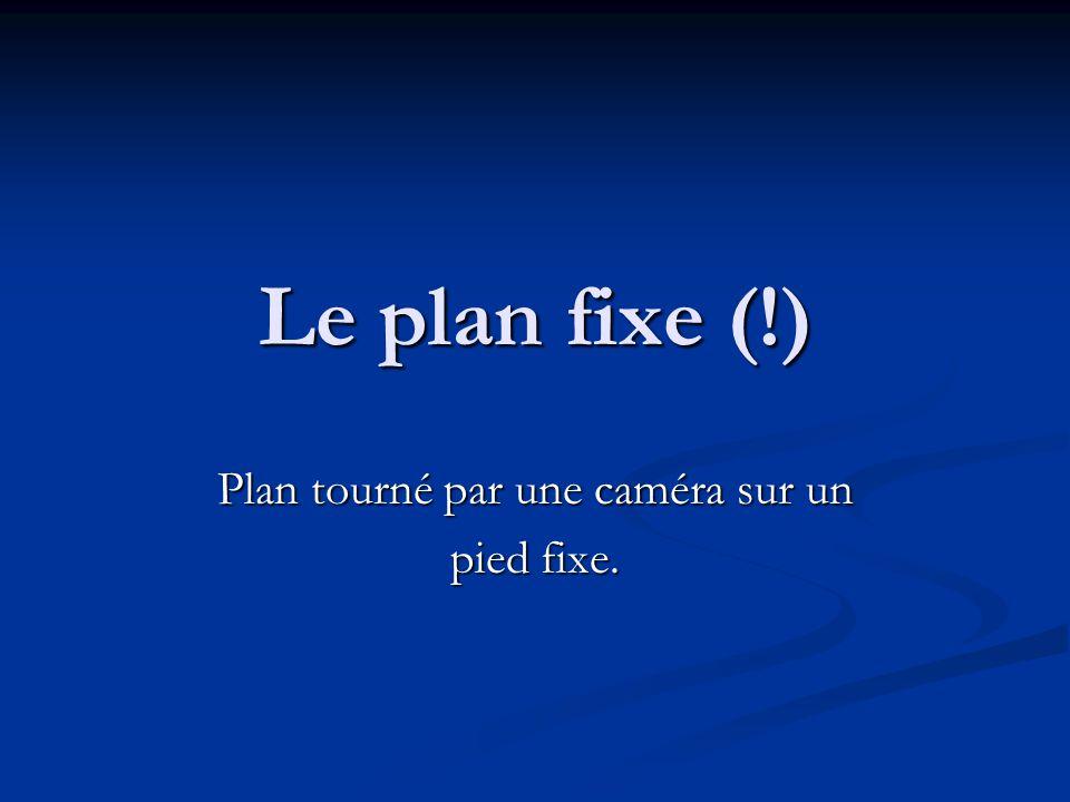 Le plan fixe (!) Plan tourné par une caméra sur un pied fixe.