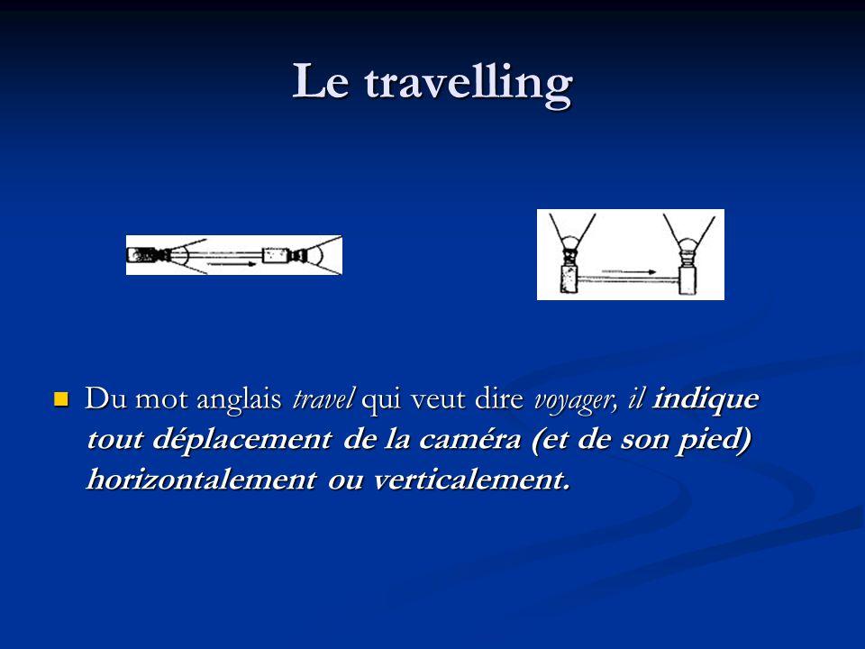 Le travelling Du mot anglais travel qui veut dire voyager, il indique tout déplacement de la caméra (et de son pied) horizontalement ou verticalement.