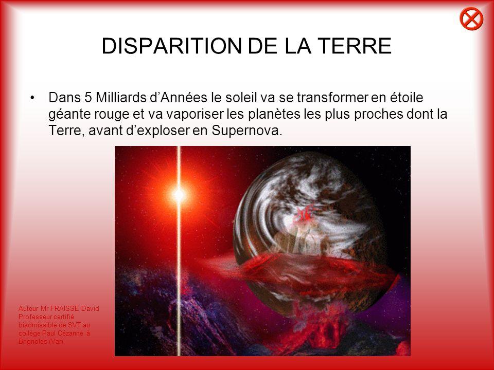 DISPARITION DE LA TERRE Dans 5 Milliards dAnnées le soleil va se transformer en étoile géante rouge et va vaporiser les planètes les plus proches dont