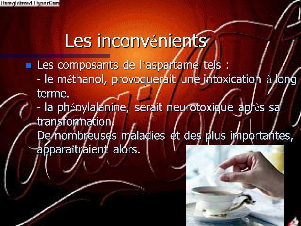 Les inconv é nients n Les composants de l aspartame tels : - le m é thanol, provoquerait une intoxication à long terme.