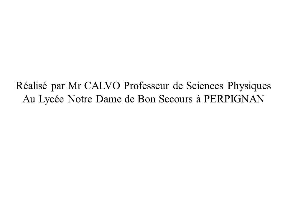 Réalisé par Mr CALVO Professeur de Sciences Physiques Au Lycée Notre Dame de Bon Secours à PERPIGNAN