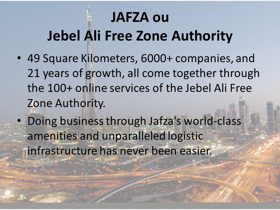 JAFZA ou Jebel Ali Free Zone Authority 49 Square Kilometers, 6000+ companies, and 21 years of growth, all come together through the 100+ online services of the Jebel Ali Free Zone Authority.