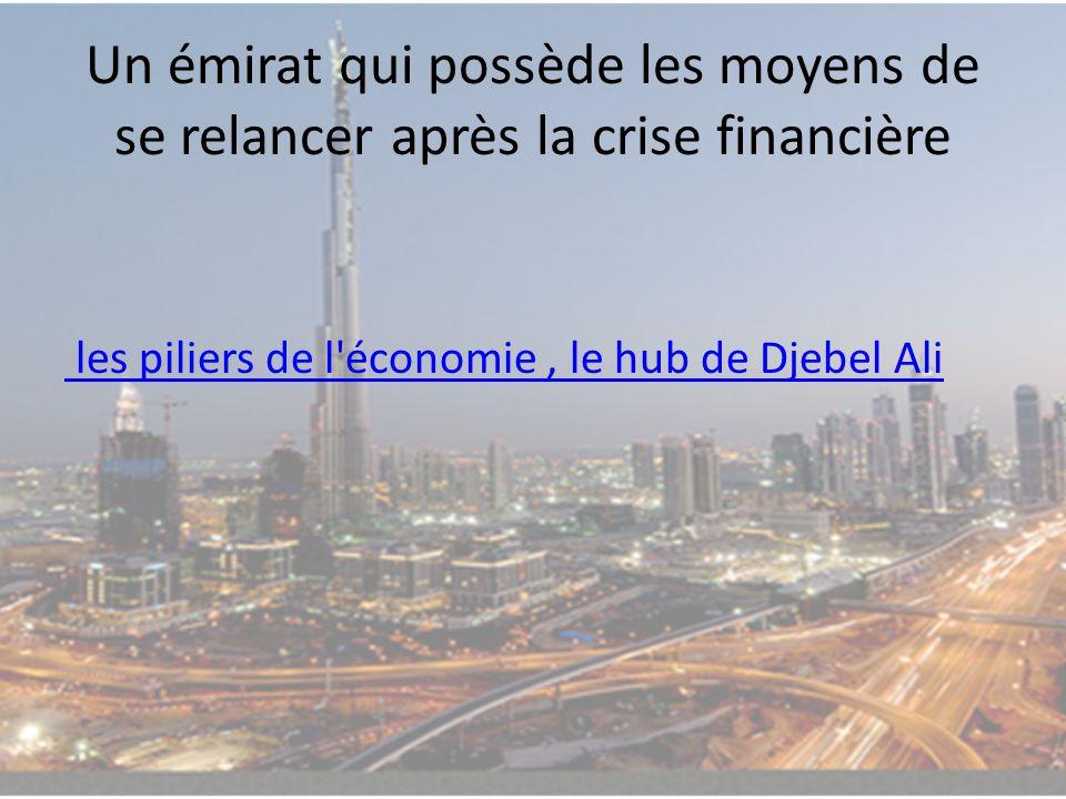 Un émirat qui possède les moyens de se relancer après la crise financière les piliers de l'économie, le hub de Djebel Ali