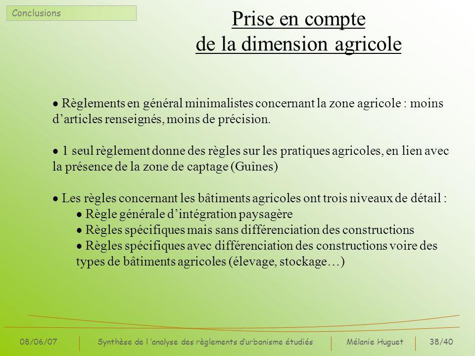 Mélanie Huguet38/40 08/06/07Synthèse de l analyse des règlements durbanisme étudiés Prise en compte de la dimension agricole Règlements en général minimalistes concernant la zone agricole : moins darticles renseignés, moins de précision.