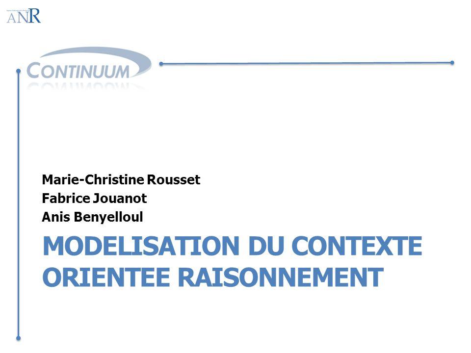 MODELISATION DU CONTEXTE ORIENTEE RAISONNEMENT Marie-Christine Rousset Fabrice Jouanot Anis Benyelloul