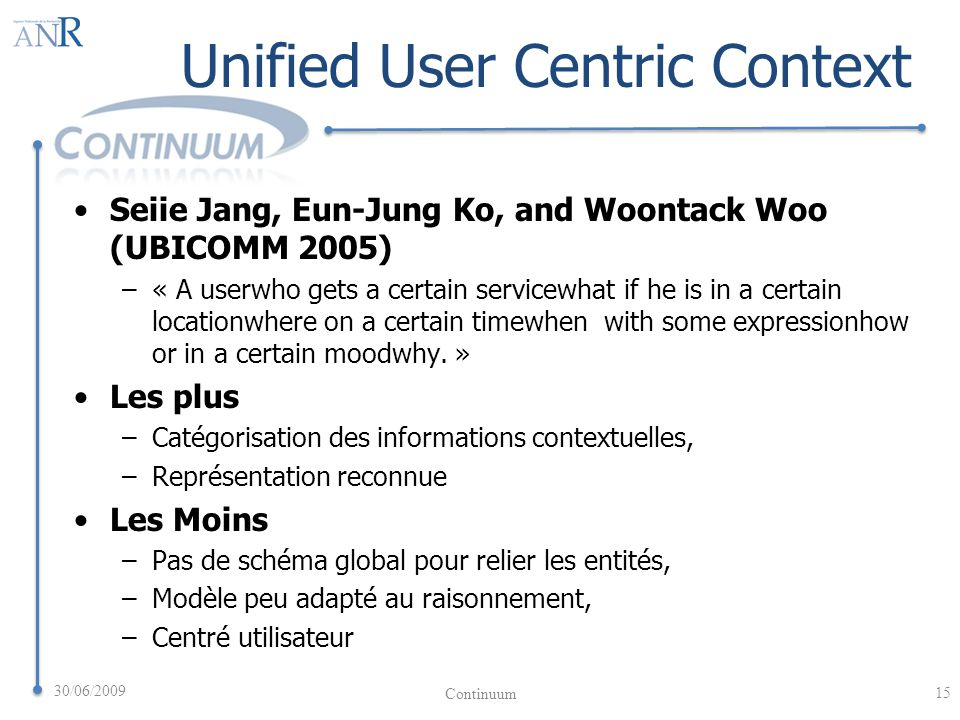 Unified User Centric Context Seiie Jang, Eun-Jung Ko, and Woontack Woo (UBICOMM 2005) –« A userwho gets a certain servicewhat if he is in a certain locationwhere on a certain timewhen with some expressionhow or in a certain moodwhy.