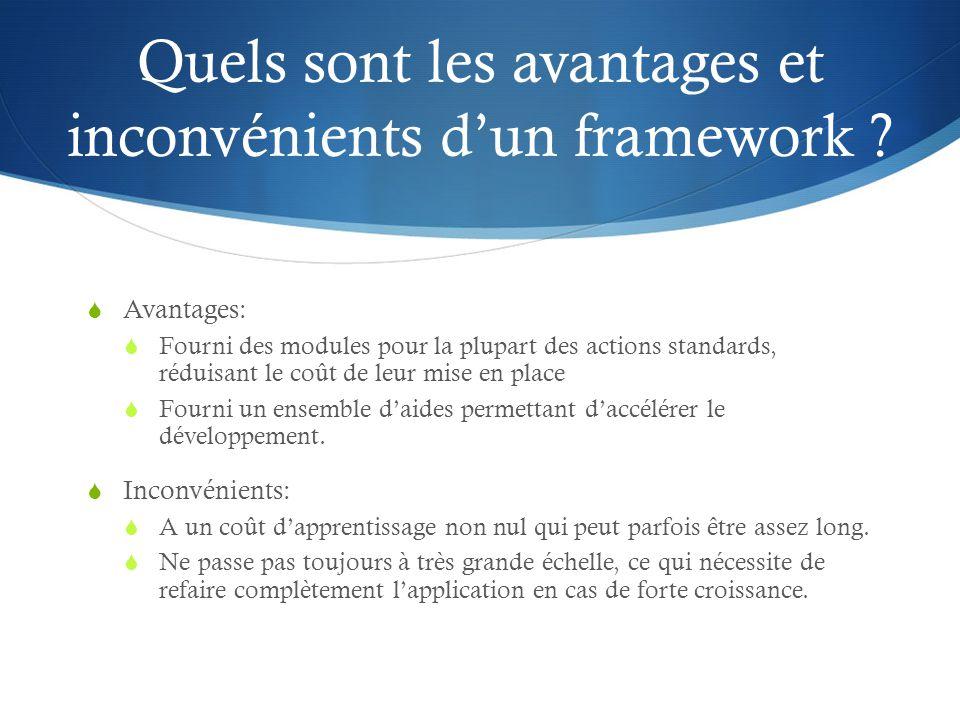 Quels sont les avantages et inconvénients dun framework ? Avantages: Fourni des modules pour la plupart des actions standards, réduisant le coût de le