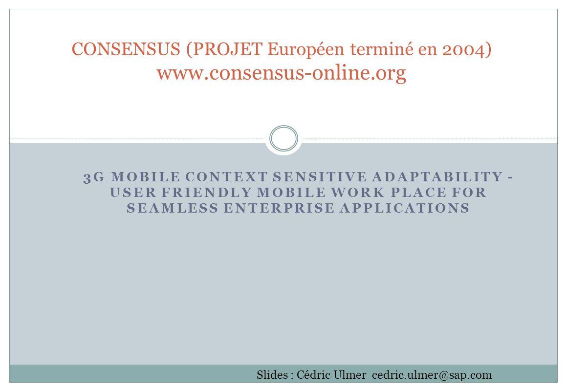 3G MOBILE CONTEXT SENSITIVE ADAPTABILITY - USER FRIENDLY MOBILE WORK PLACE FOR SEAMLESS ENTERPRISE APPLICATIONS CONSENSUS (PROJET Européen terminé en 2004) www.consensus-online.org Slides : Cédric Ulmer cedric.ulmer@sap.com