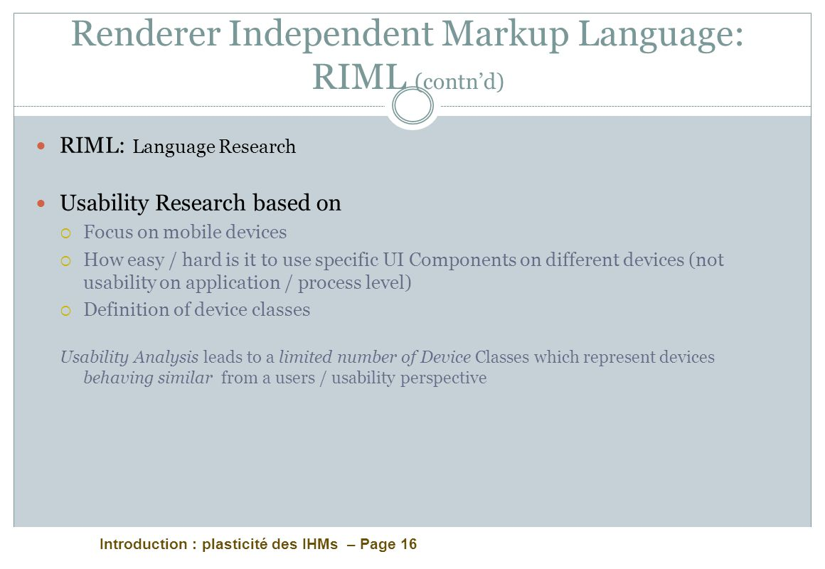 Introduction : plasticité des IHMs – Page 16 Renderer Independent Markup Language: RIML (contnd) RIML: Language Research Usability Research based on Focus on mobile devices How easy / hard is it to use specific UI Components on different devices (not usability on application / process level) Definition of device classes Usability Analysis leads to a limited number of Device Classes which represent devices behaving similar from a users / usability perspective