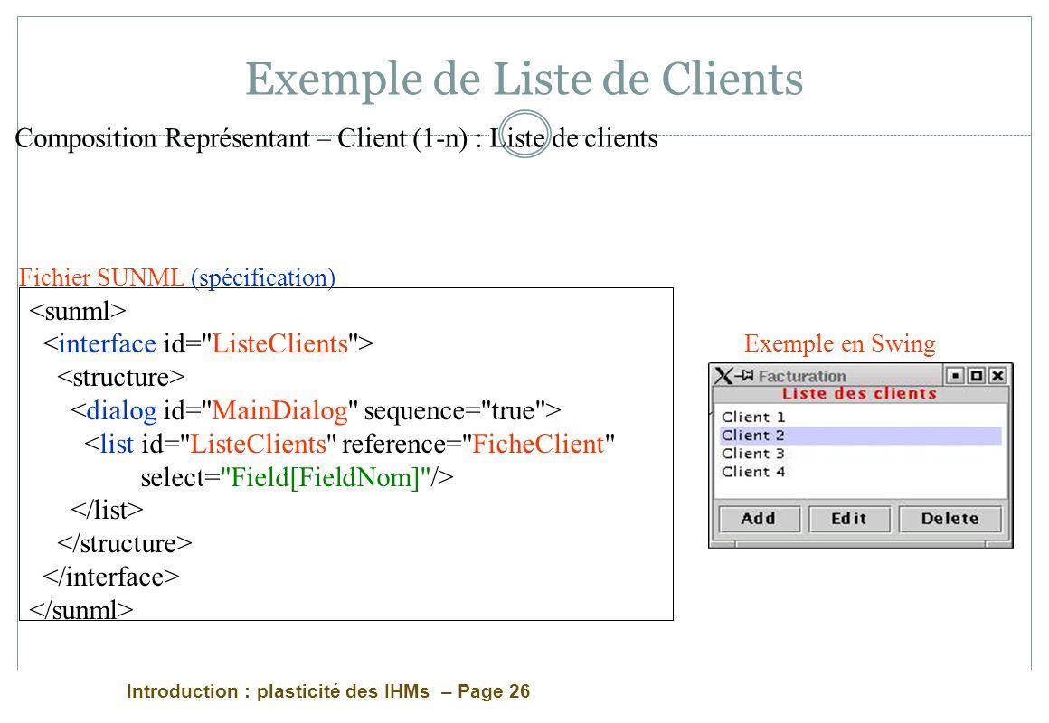 Introduction : plasticité des IHMs – Page 26 Exemple de Liste de Clients <list id= ListeClients reference= FicheClient select= Field[FieldNom] /> Fichier SUNML (spécification) Exemple en Swing Composition Représentant – Client (1-n) : Liste de clients