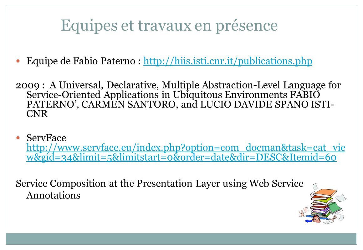 Equipes et travaux en présence Equipe de Fabio Paterno : http://hiis.isti.cnr.it/publications.phphttp://hiis.isti.cnr.it/publications.php 2009 : A Universal, Declarative, Multiple Abstraction-Level Language for Service-Oriented Applications in Ubiquitous Environments FABIO PATERNO, CARMEN SANTORO, and LUCIO DAVIDE SPANO ISTI- CNR ServFace http://www.servface.eu/index.php?option=com_docman&task=cat_vie w&gid=34&limit=5&limitstart=0&order=date&dir=DESC&Itemid=60 http://www.servface.eu/index.php?option=com_docman&task=cat_vie w&gid=34&limit=5&limitstart=0&order=date&dir=DESC&Itemid=60 Service Composition at the Presentation Layer using Web Service Annotations
