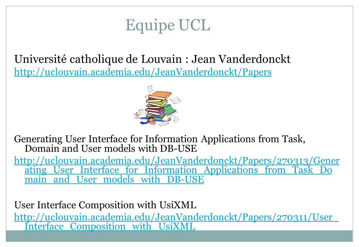 Equipe UCL Université catholique de Louvain : Jean Vanderdonckt http://uclouvain.academia.edu/JeanVanderdonckt/Papers Generating User Interface for Information Applications from Task, Domain and User models with DB-USE http://uclouvain.academia.edu/JeanVanderdonckt/Papers/270313/Gener ating_User_Interface_for_Information_Applications_from_Task_Do main_and_User_models_with_DB-USE User Interface Composition with UsiXML http://uclouvain.academia.edu/JeanVanderdonckt/Papers/270311/User_ Interface_Composition_with_UsiXML
