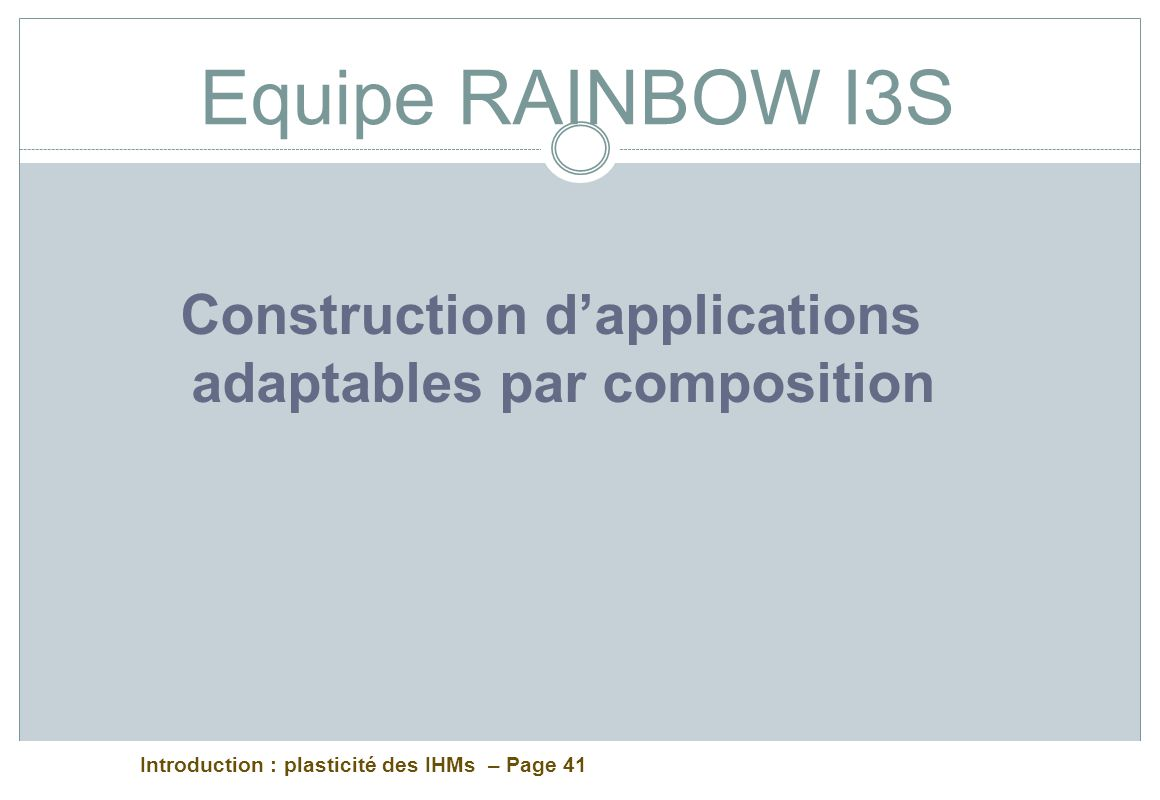 Introduction : plasticité des IHMs – Page 41 Equipe RAINBOW I3S Construction dapplications adaptables par composition