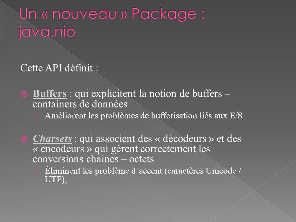 Cette API définit : Buffers : qui explicitent la notion de buffers – containers de données Améliorent les problèmes de bufferisation liés aux E/S Charsets : qui associent des « décodeurs » et des « encodeurs » qui gèrent correctement les conversions chaines – octets Éliminent les problème daccent (caractères Unicode / UTF),