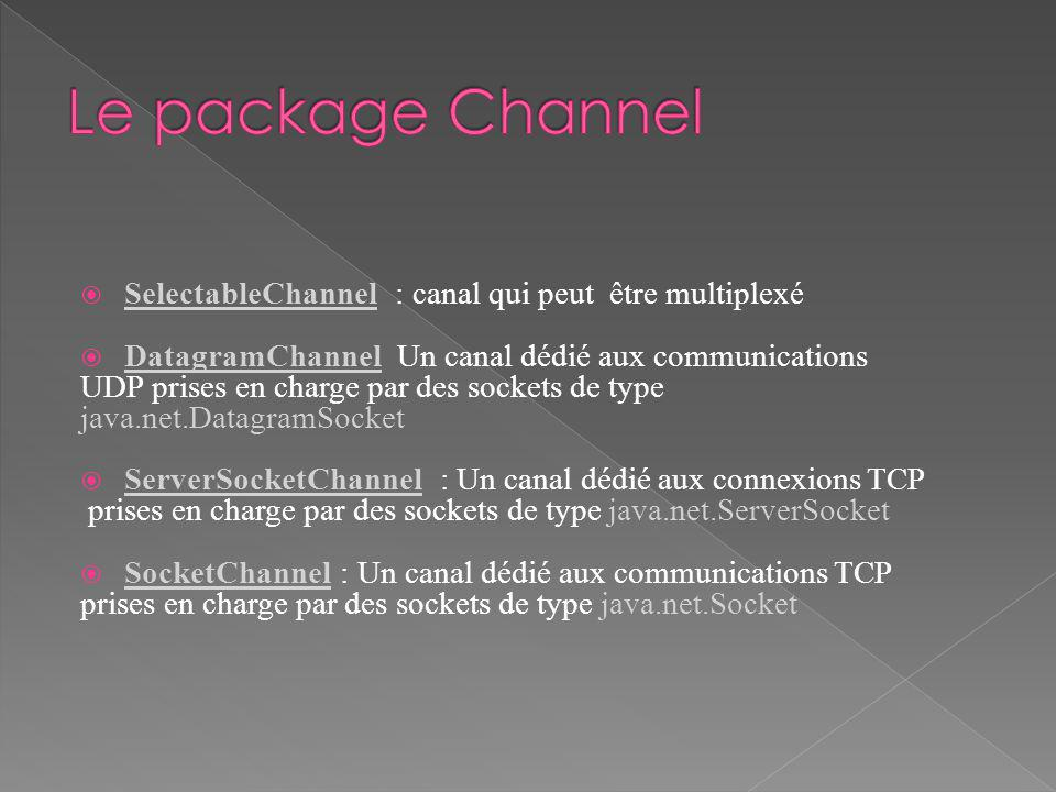 SelectableChannel : canal qui peut être multiplexé DatagramChannel Un canal dédié aux communications UDP prises en charge par des sockets de type java.net.DatagramSocket ServerSocketChannel : Un canal dédié aux connexions TCP prises en charge par des sockets de type java.net.ServerSocket SocketChannel : Un canal dédié aux communications TCP prises en charge par des sockets de type java.net.Socket