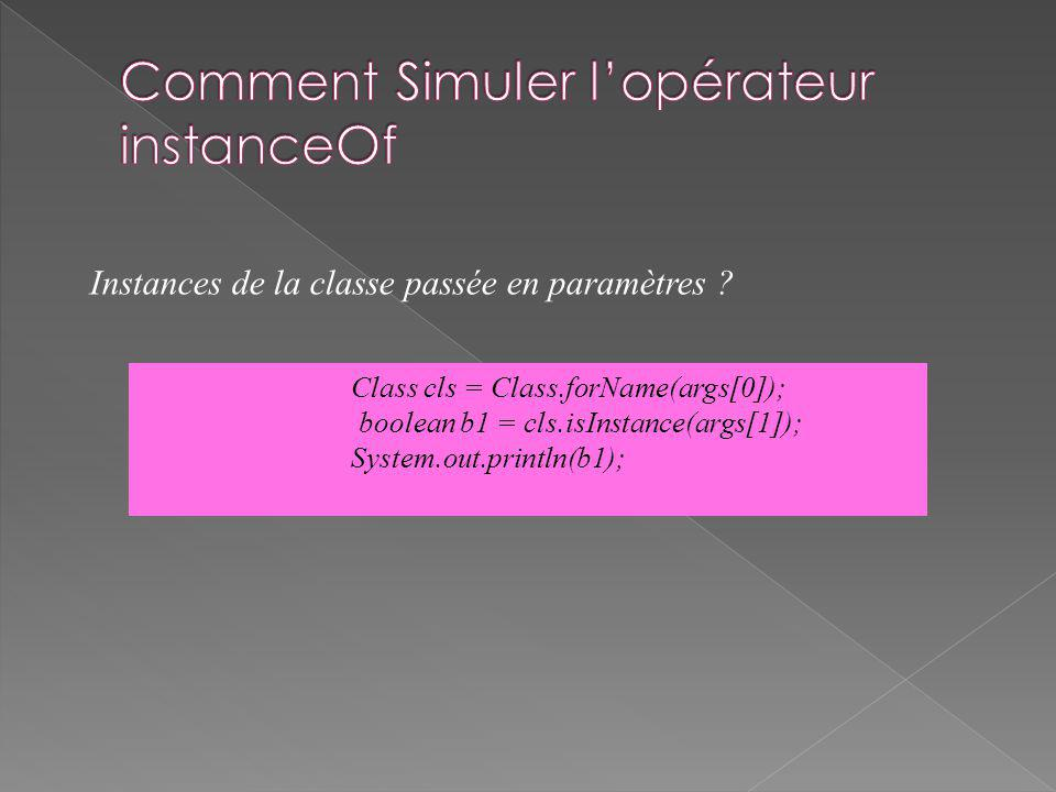 Class cls = Class.forName(args[0]); boolean b1 = cls.isInstance(args[1]); System.out.println(b1); Instances de la classe passée en paramètres ?