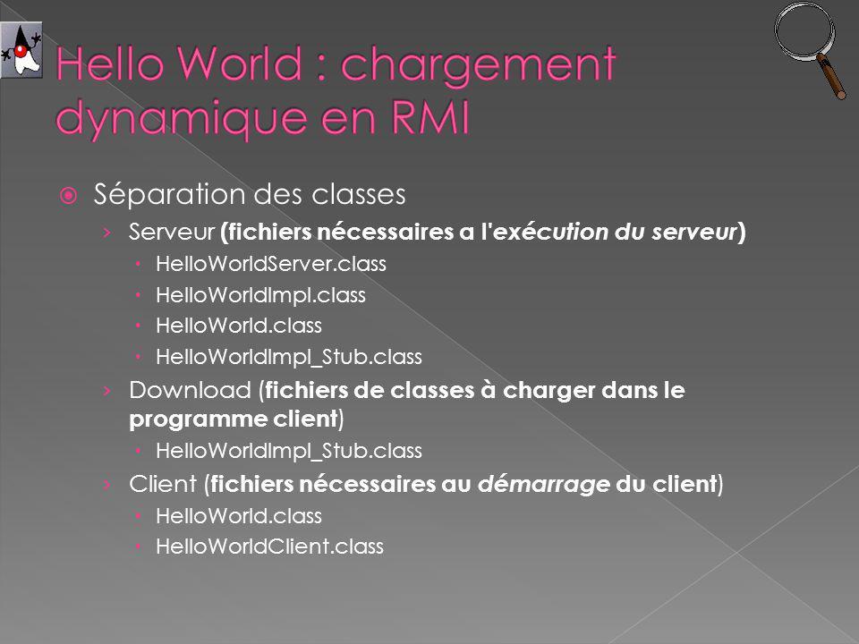 Séparation des classes Serveur (fichiers nécessaires a l exécution du serveur ) HelloWorldServer.class HelloWorldImpl.class HelloWorld.class HelloWorldImpl_Stub.class Download ( fichiers de classes à charger dans le programme client ) HelloWorldImpl_Stub.class Client ( fichiers nécessaires au démarrage du client ) HelloWorld.class HelloWorldClient.class