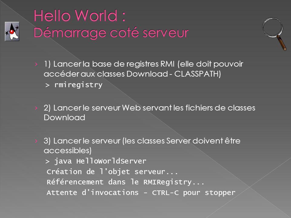 Le client doit pouvoir se connecter à des machines distantes pour la base de registres RMI, les objets de serveur ainsi que le serveur Web On doit lui fournir un fichier client.policy Le client doit bien connaître l emplacement des classes afin de pouvoir les télécharger On va le lui préciser lors du lancement > java -Djava.security.policy=client.policy -Djava.rmi.server.codebase=http://www.class-server.com:80/ HelloWorldClient