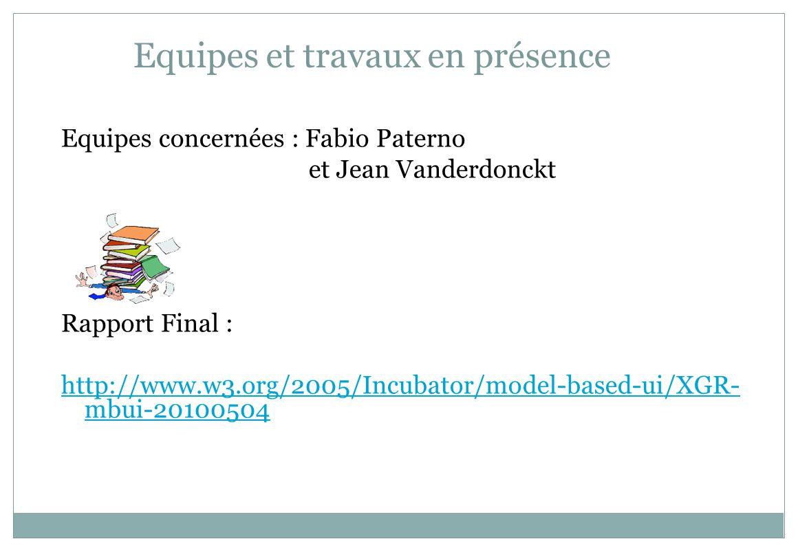 Equipes et travaux en présence Equipes concernées : Fabio Paterno et Jean Vanderdonckt Rapport Final : http://www.w3.org/2005/Incubator/model-based-ui