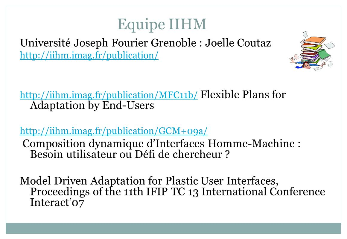 Equipe IIHM Université Joseph Fourier Grenoble : Joelle Coutaz http://iihm.imag.fr/publication/ http://iihm.imag.fr/publication/MFC11b/http://iihm.imag.fr/publication/MFC11b/ Flexible Plans for Adaptation by End-Users http://iihm.imag.fr/publication/GCM+09a/ Composition dynamique dInterfaces Homme-Machine : Besoin utilisateur ou Défi de chercheur .
