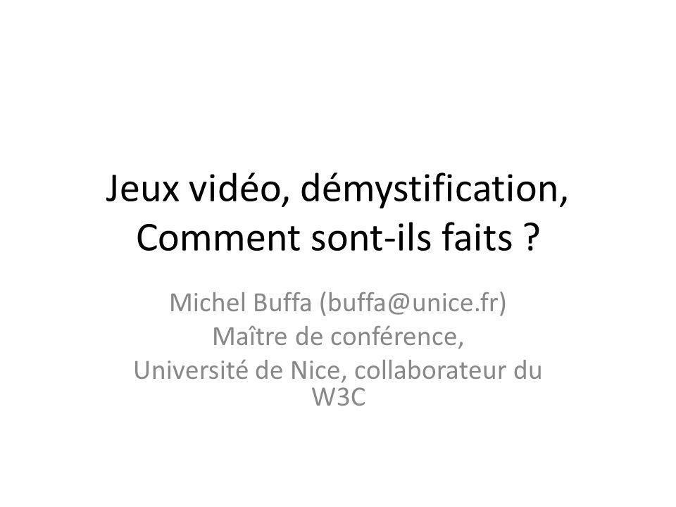 Jeux vidéo, démystification, Comment sont-ils faits ? Michel Buffa (buffa@unice.fr) Maître de conférence, Université de Nice, collaborateur du W3C