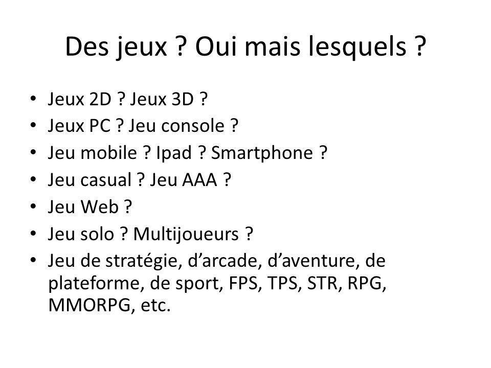 Des jeux ? Oui mais lesquels ? Jeux 2D ? Jeux 3D ? Jeux PC ? Jeu console ? Jeu mobile ? Ipad ? Smartphone ? Jeu casual ? Jeu AAA ? Jeu Web ? Jeu solo