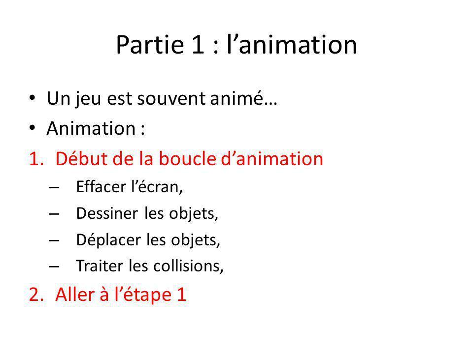 Partie 1 : lanimation Un jeu est souvent animé… Animation : 1.Début de la boucle danimation – Effacer lécran, – Dessiner les objets, – Déplacer les ob