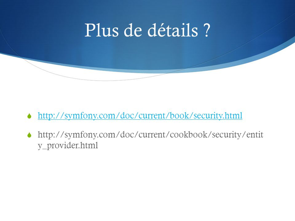 Plus de détails ? http://symfony.com/doc/current/book/security.html http://symfony.com/doc/current/cookbook/security/entit y_provider.html