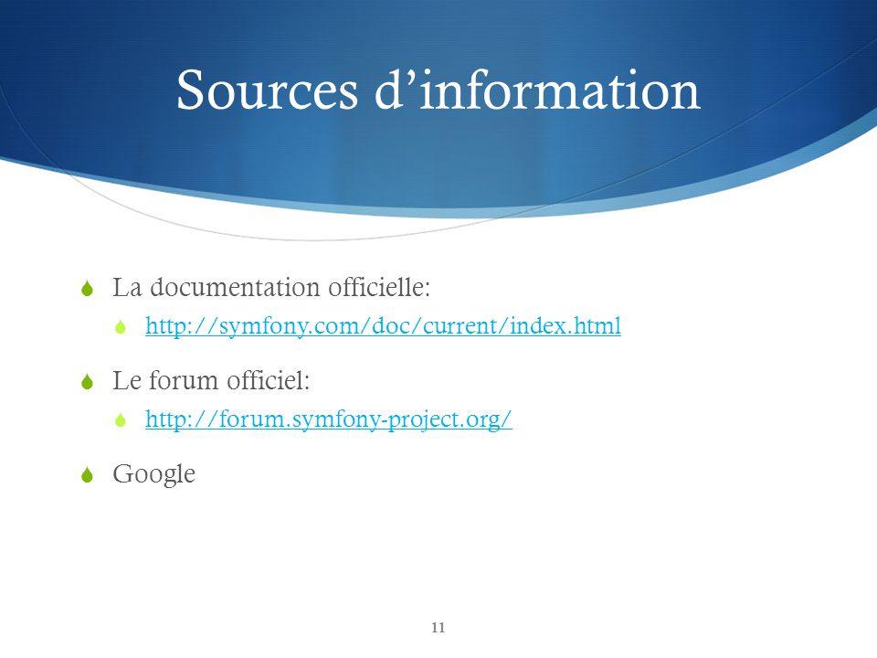 Sources dinformation La documentation officielle: http://symfony.com/doc/current/index.html Le forum officiel: http://forum.symfony-project.org/ Googl