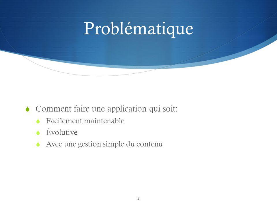 Problématique Comment faire une application qui soit: Facilement maintenable Évolutive Avec une gestion simple du contenu 2