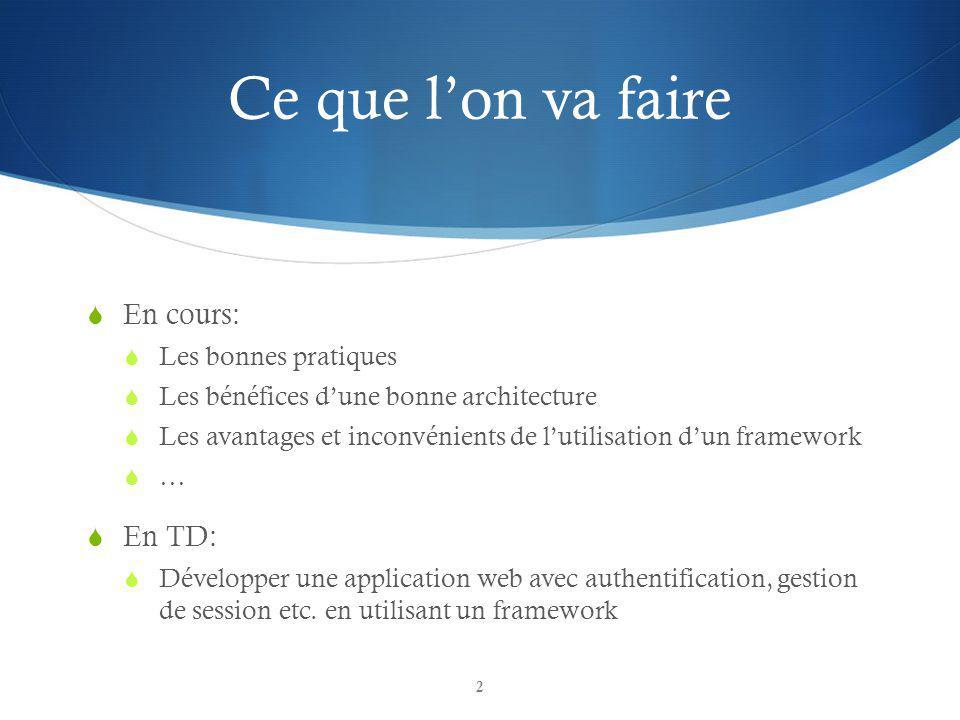Ce que lon va faire En cours: Les bonnes pratiques Les bénéfices dune bonne architecture Les avantages et inconvénients de lutilisation dun framework