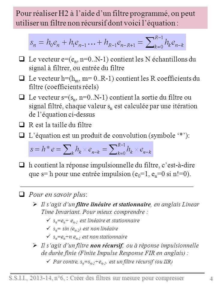 S.S.I.I., 2013-14, n°6, Créer des filtres sur mesure pour compresser S.S.I.I., 2013-14, n°6, : Créer des filtres sur mesure pour compresser 4 Pour réaliser H2 à laide dun filtre programmé, on peut utiliser un filtre non récursif dont voici léquation : Le vecteur e=(e n, n=0..N-1) contient les N échantillons du signal à filtrer, ou entrée du filtre Le vecteur h=(h m, m= 0..R-1) contient les R coefficients du filtre (coefficients réels) Le vecteur s=(s n, n=0..N-1) contient la sortie du filtre ou signal filtré, chaque valeur s n est calculée par une itération de léquation ci-dessus R est la taille du filtre Léquation est un produit de convolution (symbole *): h contient la réponse impulsionnelle du filtre, cest-à-dire que s= h pour une entrée impulsion (e 0 =1, e n =0 si n!=0).