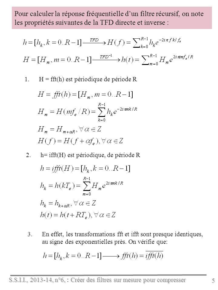 S.S.I.I., 2013-14, n°6, Créer des filtres sur mesure pour compresser S.S.I.I., 2013-14, n°6, : Créer des filtres sur mesure pour compresser 5 Pour calculer la réponse fréquentielle dun filtre récursif, on note les propriétés suivantes de la TFD directe et inverse : 1.H = fft(h) est périodique de période R 2.h= ifft(H) est périodique, de période R 3.En effet, les transformations fft et ifft sont presque identiques, au signe des exponentielles près.