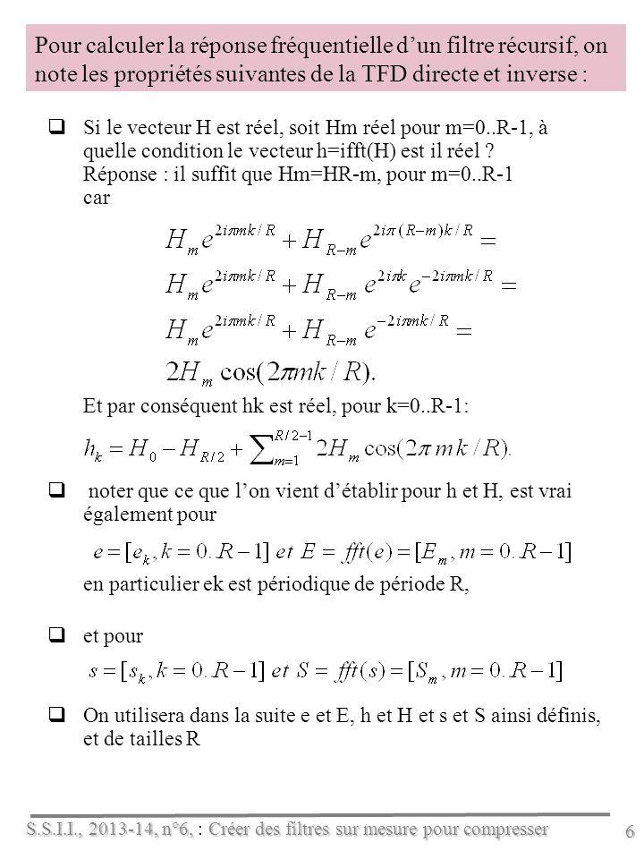 S.S.I.I., 2013-14, n°6, Créer des filtres sur mesure pour compresser S.S.I.I., 2013-14, n°6, : Créer des filtres sur mesure pour compresser 6 Pour calculer la réponse fréquentielle dun filtre récursif, on note les propriétés suivantes de la TFD directe et inverse : Si le vecteur H est réel, soit Hm réel pour m=0..R-1, à quelle condition le vecteur h=ifft(H) est il réel .